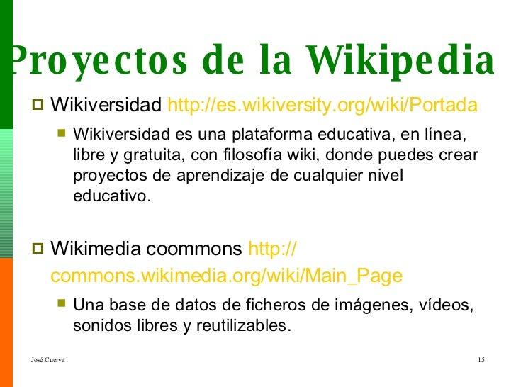 <ul><li>Wikiversidad  http :// es.wikiversity.org /wiki/Portada </li></ul><ul><ul><li>Wikiversidad es una plataforma educa...