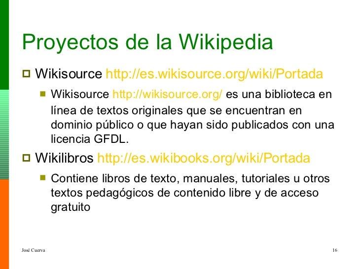 Proyectos de la Wikipedia <ul><li>Wikisource  http :// es.wikisource.org /wiki/Portada </li></ul><ul><ul><li>Wikisource  h...