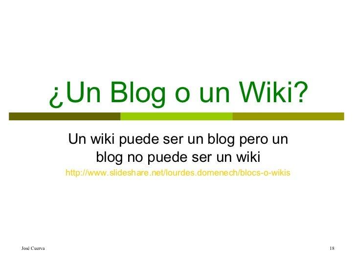 ¿Un Blog o un Wiki? Un wiki puede ser un blog pero un blog no puede ser un wiki http :// www.slideshare.net / lourdes.dome...