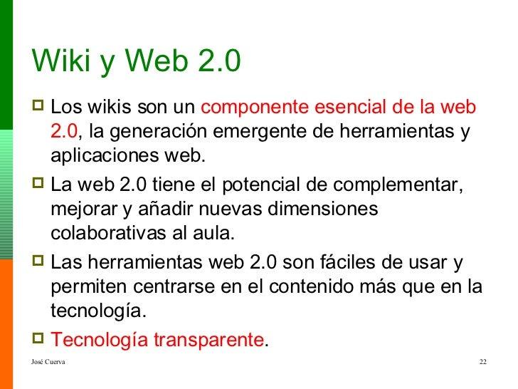 Wiki y Web 2.0 <ul><li>Los wikis son un  componente esencial de la web 2.0 , la generación emergente de herramientas y apl...