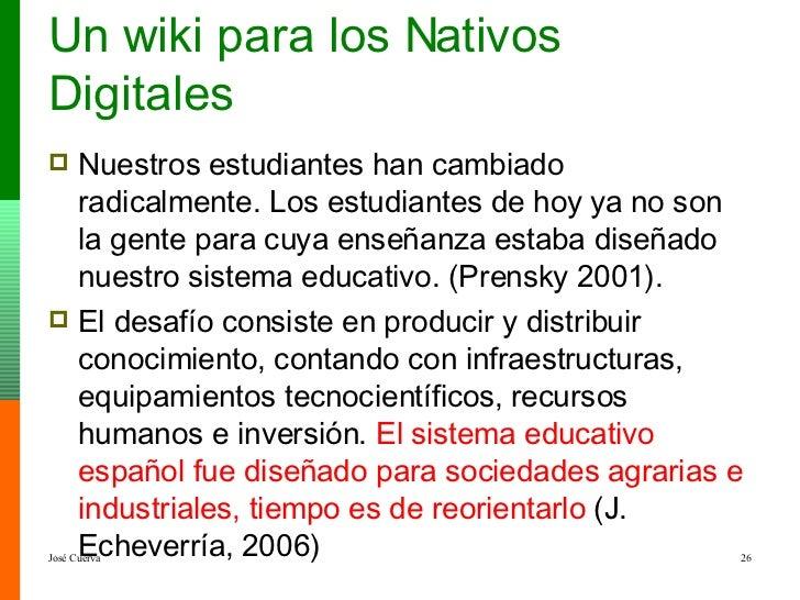 Un wiki para los Nativos Digitales <ul><li>Nuestros estudiantes han cambiado radicalmente. Los estudiantes de hoy ya no so...