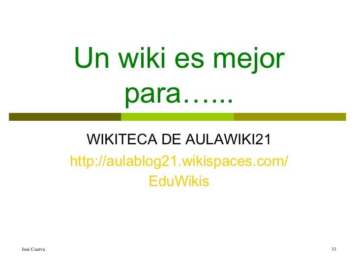 Un wiki es mejor para…... WIKITECA DE AULAWIKI21 http ://aulablog21. wikispaces.com / EduWikis