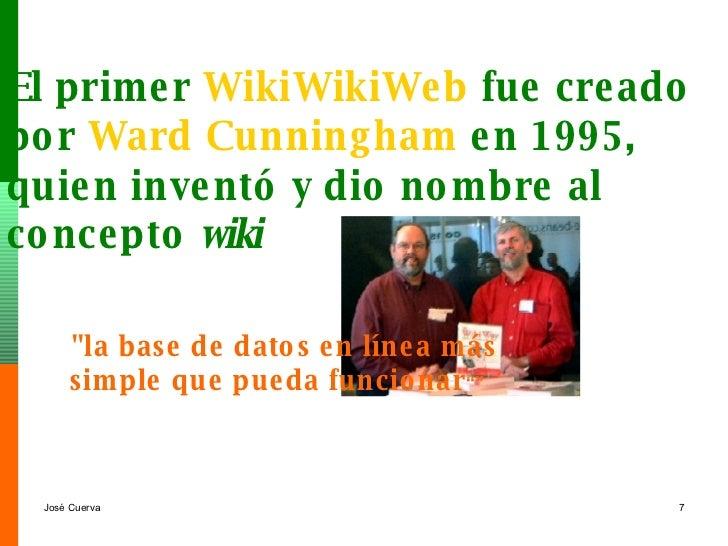El primer  WikiWikiWeb  fue creado  por  Ward   Cunningham   en 1995,  quien inventó y dio nombre al  concepto  wiki   &qu...