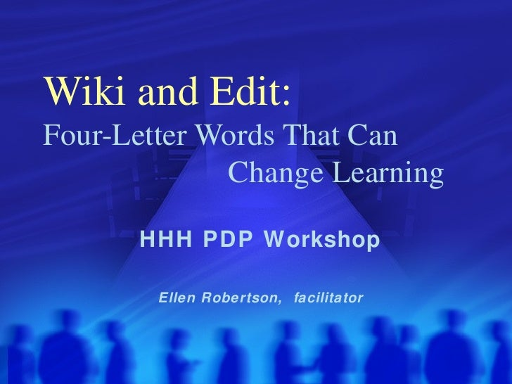Wiki and Edit:   Four-Letter Words That Can    Change Learning HHH PDP Workshop Ellen Robertson,  facilitator