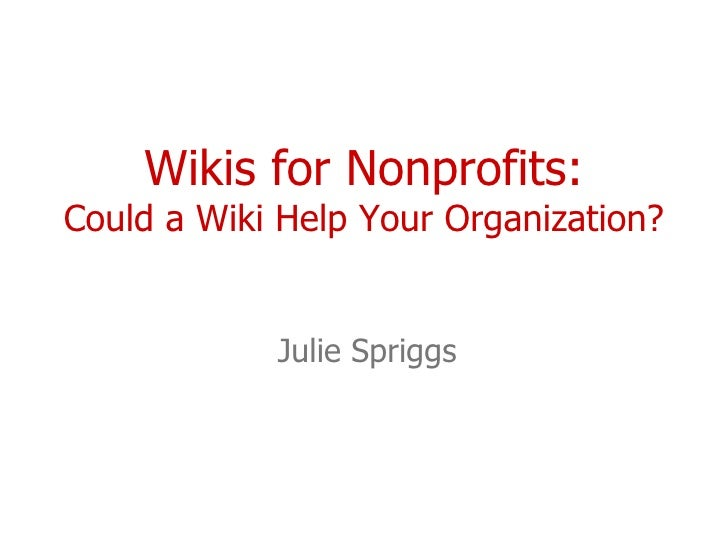 Wikis for Nonprofits: Could a Wiki Help Your Organization? Julie Spriggs