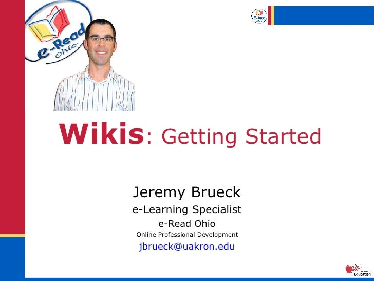 Wikis : Getting Started Jeremy Brueck e-Learning Specialist e-Read Ohio Online Professional Development [email_address]