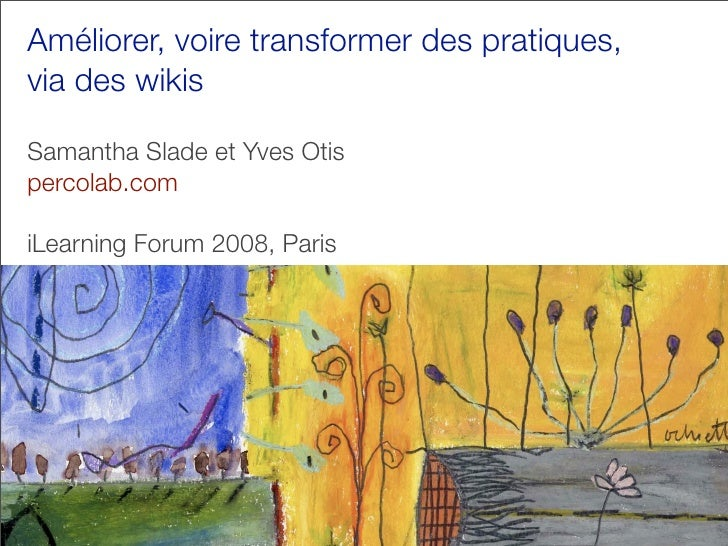 Améliorer, voire transformer des pratiques, via des wikis  Samantha Slade et Yves Otis percolab.com  iLearning Forum 2008,...