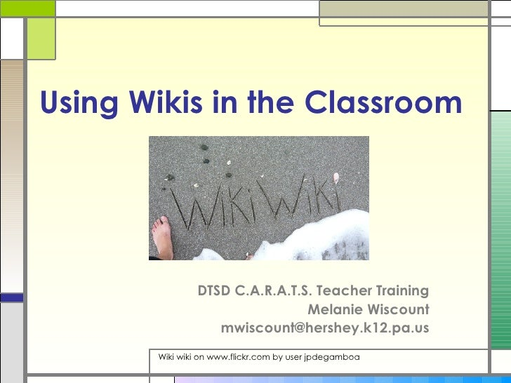 Using Wikis in the Classroom DTSD C.A.R.A.T.S. Teacher Training Melanie Wiscount [email_address] Wiki wiki on www.flickr.c...