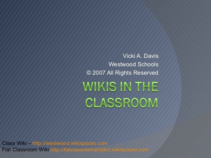 Vicki A. Davis Westwood Schools © 2007 All Rights Reserved Class Wiki –  http://westwood.wikispaces.com Flat Classroom Wik...