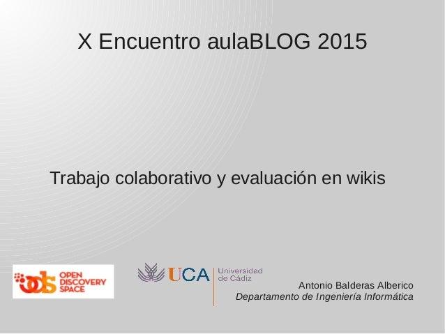 X Encuentro aulaBLOG 2015 Trabajo colaborativo y evaluación en wikis Antonio Balderas Alberico Departamento de Ingeniería ...