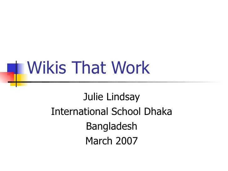 Wikis That Work Julie Lindsay International School Dhaka Bangladesh March 2007