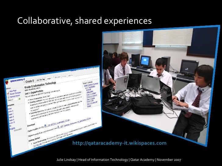 Julie Lindsay | Head of Information Technology | Qatar Academy | November 2007 Collaborative, shared experiences http://qa...