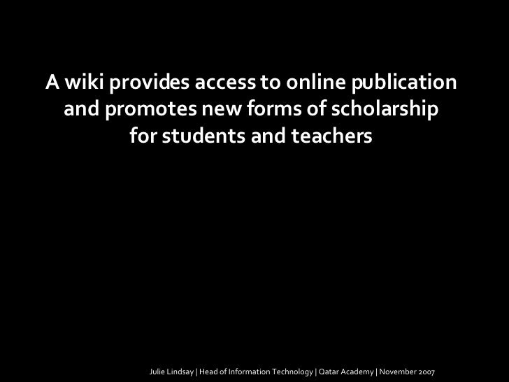 Julie Lindsay | Head of Information Technology | Qatar Academy | November 2007 A wiki provides access to online publicatio...