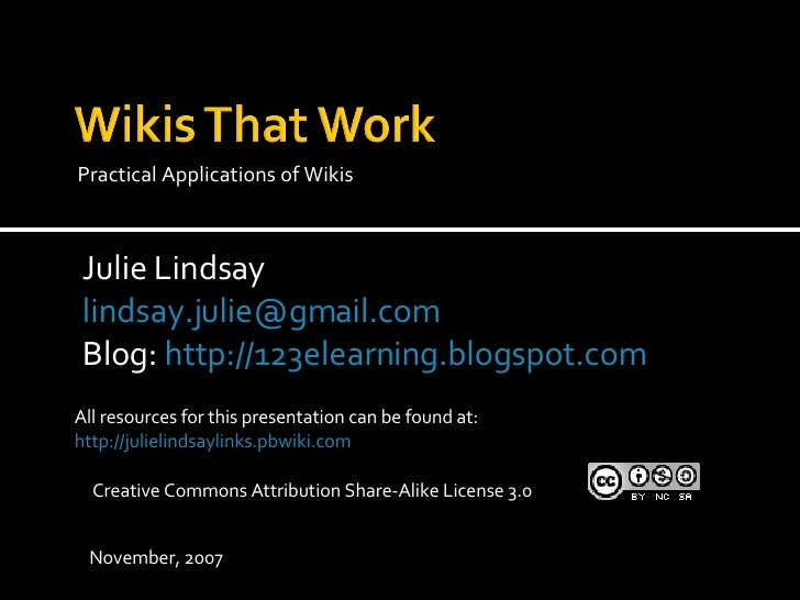 <ul><li>Practical Applications of Wikis </li></ul>All resources for this presentation can be found at: http://julielindsay...