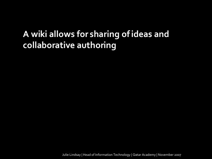 Julie Lindsay | Head of Information Technology | Qatar Academy | November 2007 A wiki allows for sharing of ideas and  col...