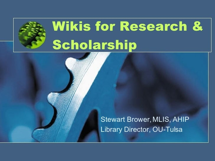 Wikis for Research & Scholarship Stewart Brower, MLIS, AHIP Library Director, OU-Tulsa