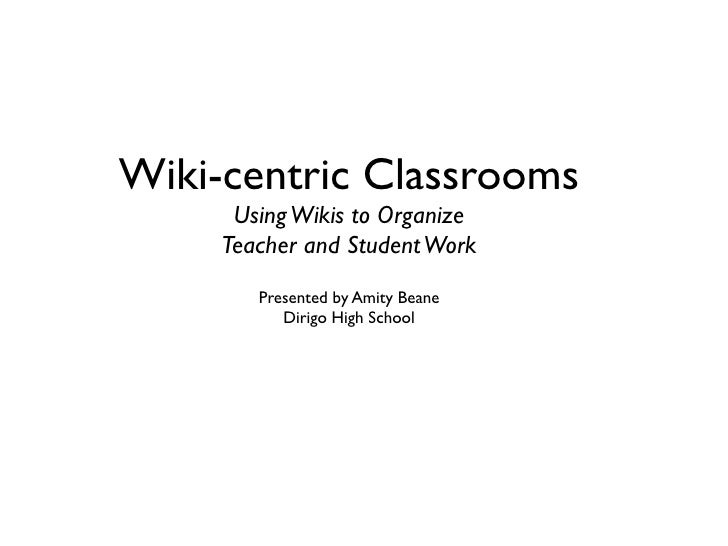 Wiki-centric Classrooms       Using Wikis to Organize      Teacher and Student Work         Presented by Amity Beane      ...