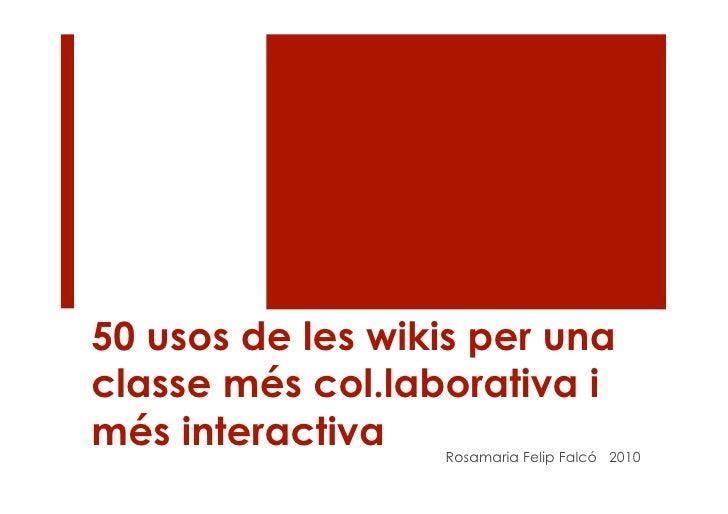 50 usos de les wikis per una classe més col.laborativa i més interactiva   Rosamaria Felip Falcó 2010