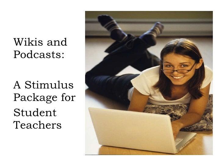 <ul><li>Wikis and Podcasts: </li></ul><ul><li>A Stimulus Package for </li></ul><ul><li>Student Teachers  </li></ul>