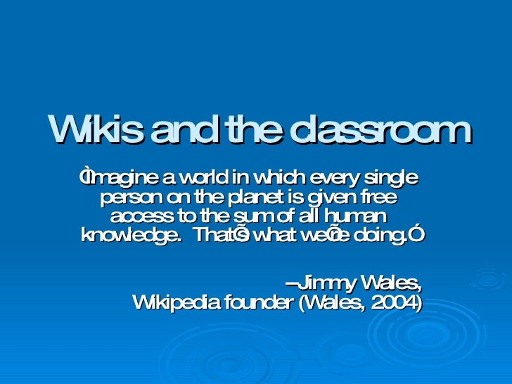 """Wikis and the classroom """" Imagine a world in which every single person on the planet is given free access to the sum of al..."""