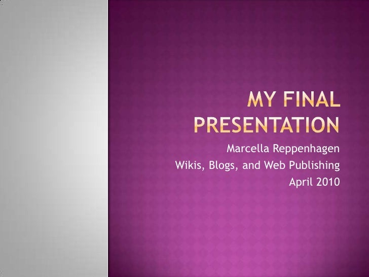 My final presentation<br />Marcella Reppenhagen<br />Wikis, Blogs, and Web Publishing<br />April 2010<br />
