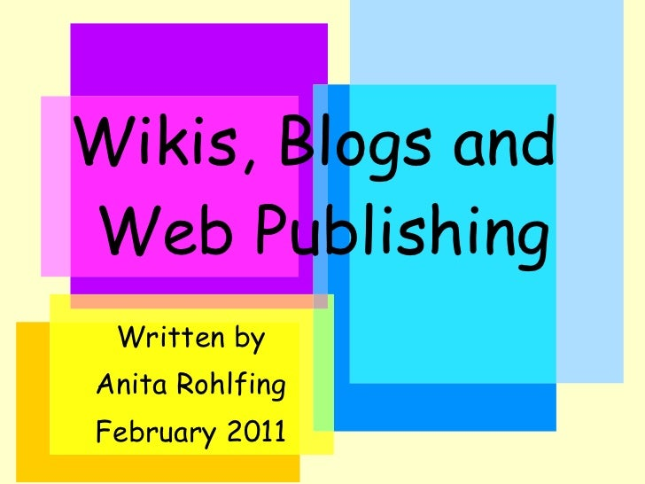 Wikis, Blogs and  Web Publishing Written by Anita Rohlfing February 2011