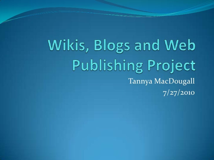 Wikis, Blogs and Web Publishing Project<br />Tannya MacDougall<br />7/27/2010<br />