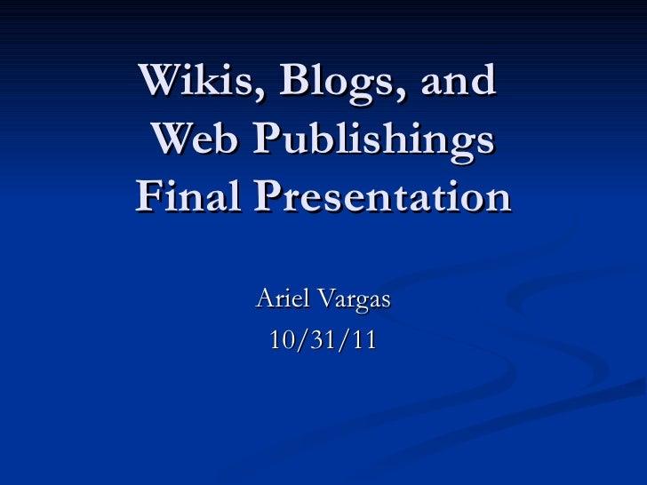 Wikis, Blogs, and  Web Publishings Final Presentation Ariel Vargas 10/31/11