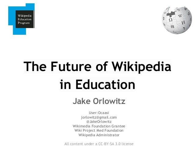 The Future of Wikipedia in Education Jake Orlowitz User:Ocaasi jorlowitz@gmail.com @JakeOrlowitz Wikimedia Foundation Gran...