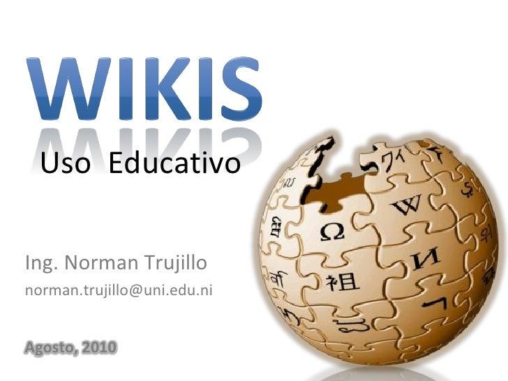 Uso Educativo  Ing. Norman Trujillo norman.trujillo@uni.edu.ni   Agosto, 2010
