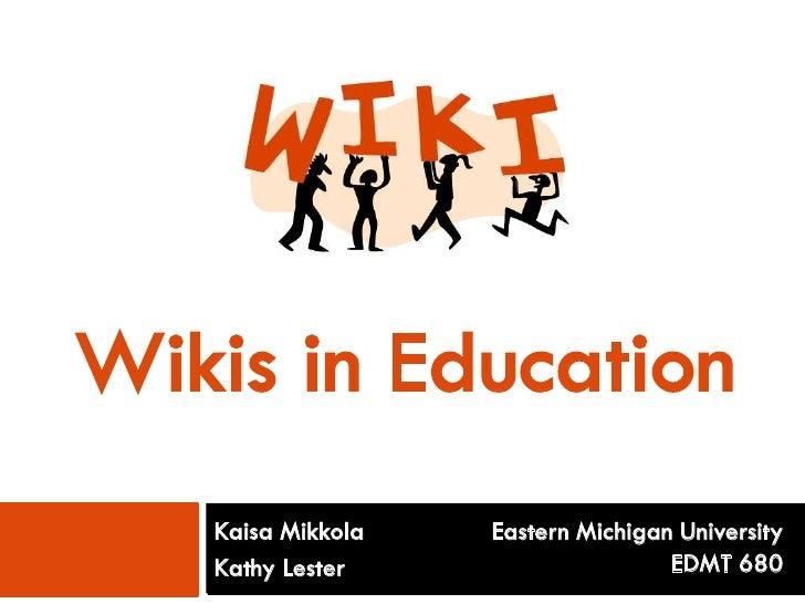 Wikis in Education     Kaisa Mikkola   Eastern Michigan University     Kathy Lester                     EDMT 680