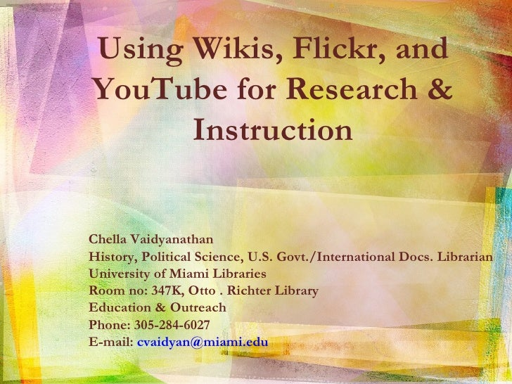 Using Wikis, Flickr, and YouTube for Research & Instruction Chella Vaidyanathan  History, Political Science, U.S. Govt./In...