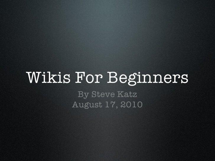 Wikis For Beginners <ul><li>By Steve Katz </li></ul><ul><li>August 17, 2010 </li></ul>