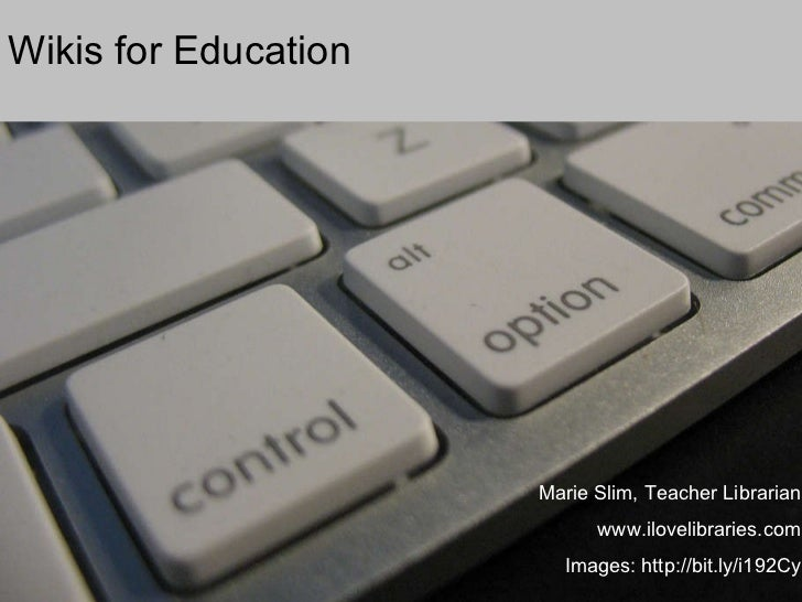 Wikis for Education Marie Slim, Teacher Librarian www.ilovelibraries.com Images: http://bit.ly/i192Cy