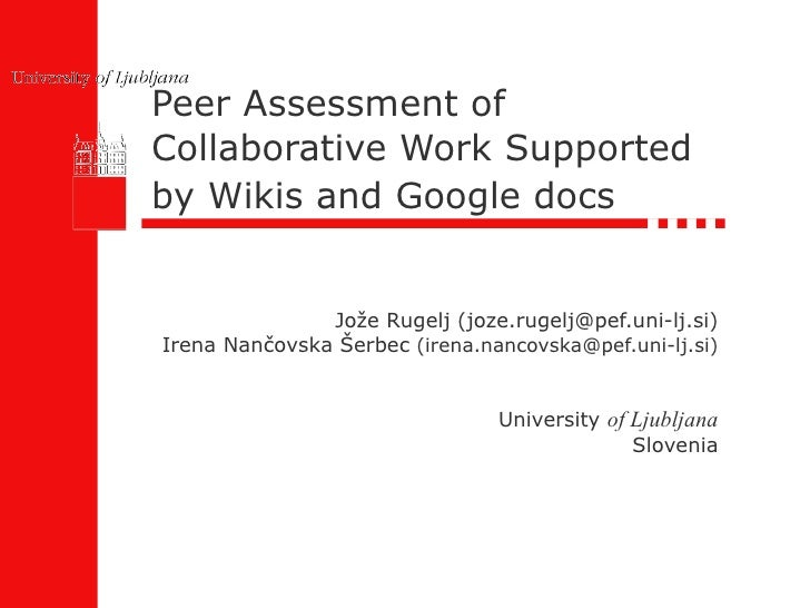 Peer Assessment of Collaborative Work Supported by Wikis and Google docs   Jože Rugelj (joze.rugelj@pef.uni-lj.si) Irena N...