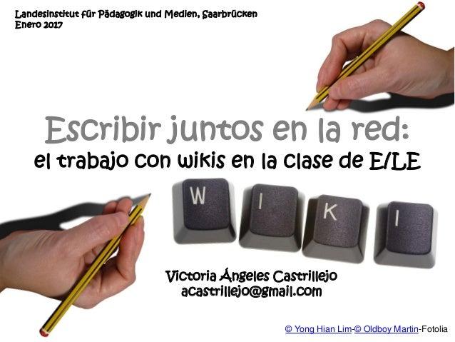 Victoria Ángeles Castrillejo acastrillejo@gmail.com Escribir juntos en la red: el trabajo con wikis en la clase de E/LE La...