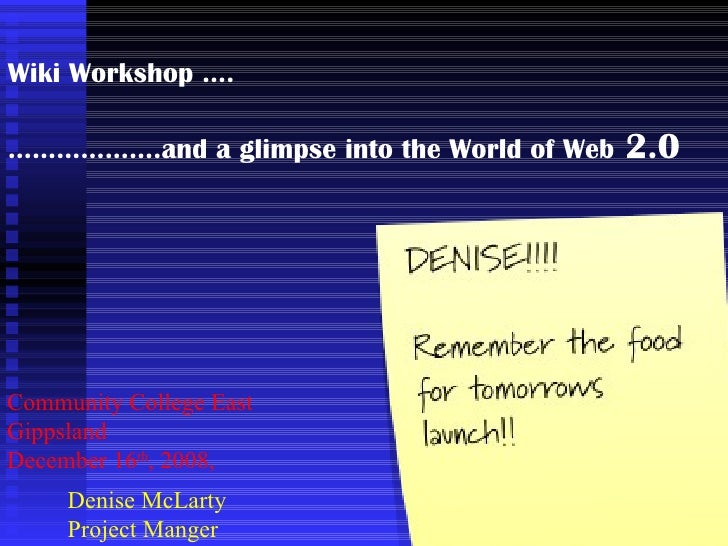 Wiki Workshop …. ……………… .and a glimpse into the World of Web  2.0 Community College East Gippsland December 16 th , 2008, ...