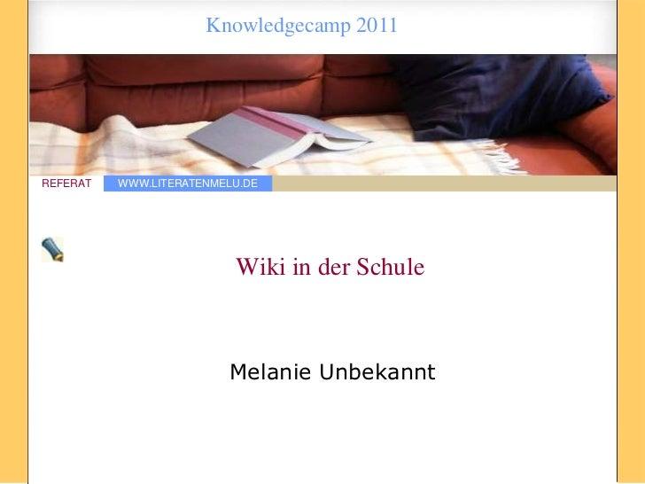 Knowledgecamp 2011REFERAT   WWW.LITERATENMELU.DE                          Wiki in der Schule                         Melan...