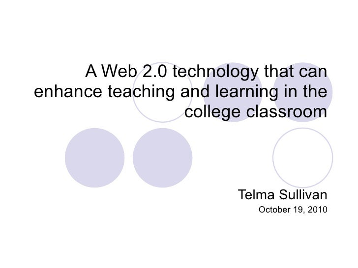 A Web 2.0 technology that can enhance teaching and learning in the college classroom Telma Sullivan October 19, 2010