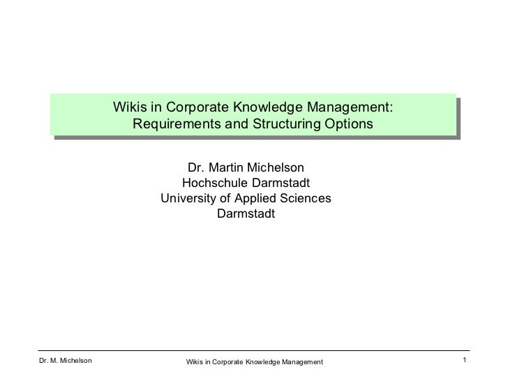 Wikis in Corporate Knowledge Management: Requirements and Structuring Options Dr. Martin Michelson Hochschule Darmstadt Un...