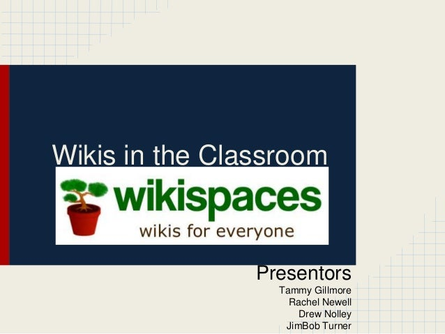 Wikis in the Classroom  Presentors Tammy Gillmore Rachel Newell Drew Nolley JimBob Turner