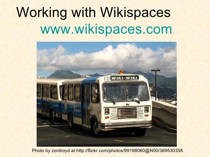 Working with Wikispaces  www.wikispaces.com Photo by zordroyd at http://flickr.com/photos/99198060@N00/369530358