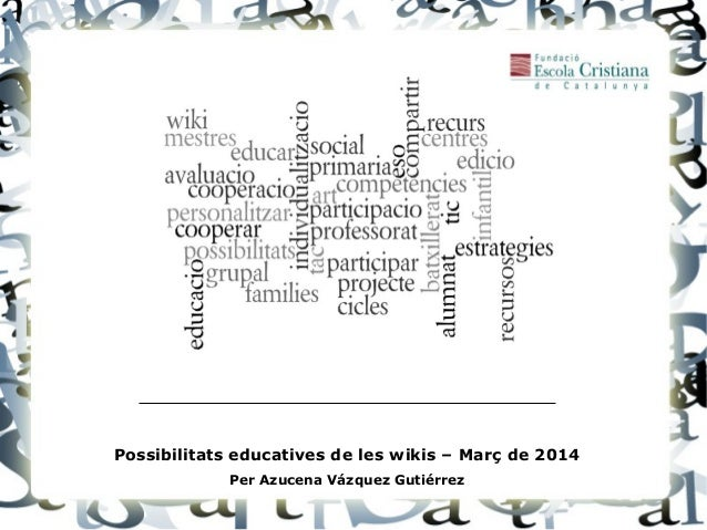 Possibilitats educatives de les wikis – Març de 2014 Per Azucena Vázquez Gutiérrez