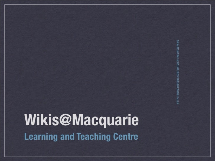 HTTP://WWW.YOUTUBE.COM/WATCH?V=N52OICWYNWS Wikis@Macquarie Learning and Teaching Centre