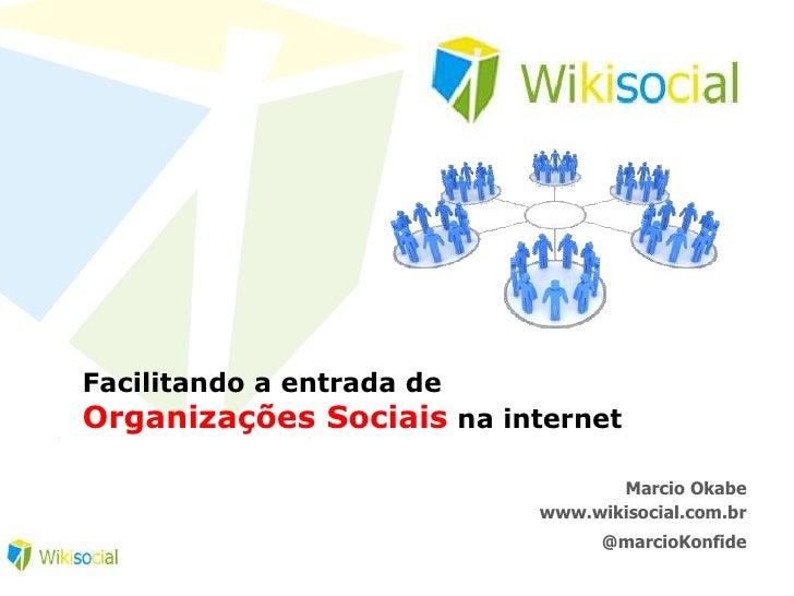 Facilitando a entrada de Organizações Sociais na internet<br />Marcio Okabe<br />www.wikisocial.com.br<br />@marcioKonfide...