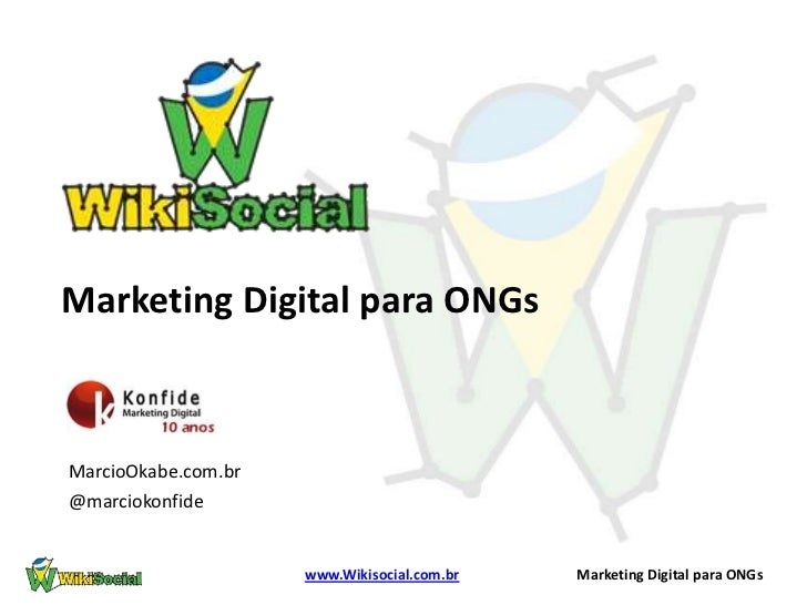 Marketing Digital para ONGsMarcioOkabe.com.br@marciokonfide                     www.Wikisocial.com.br   Marketing Digital ...