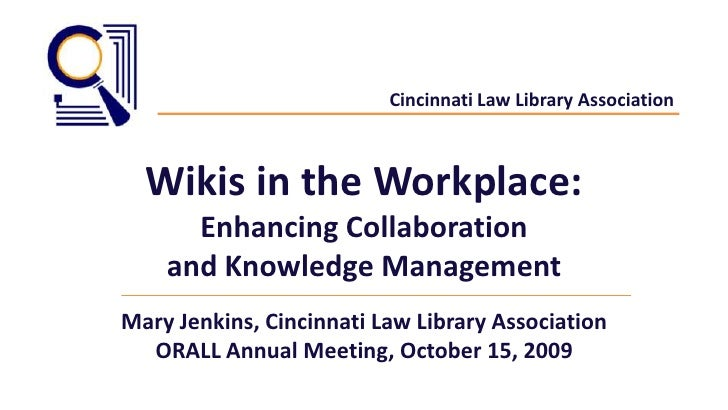 Cincinnati Law Library Association<br />Wikis in the Workplace: <br />Enhancing Collaboration<br />and Knowledge Managemen...
