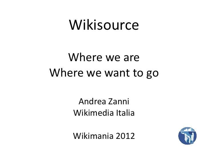 Wikisource  Where we areWhere we want to go     Andrea Zanni    Wikimedia Italia    Wikimania 2012