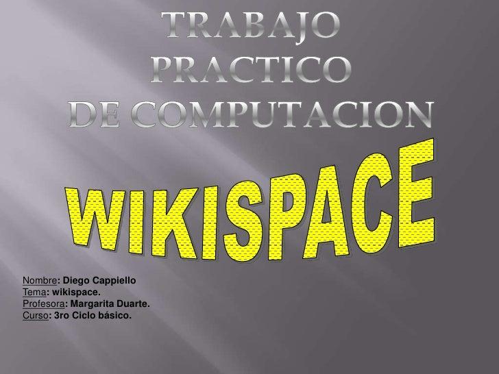 TRABAJO PRACTICO <br />DE COMPUTACION<br />WIKISPACE<br />Nombre: Diego Cappiello<br />Tema: wikispace.<br />Profesora: Ma...