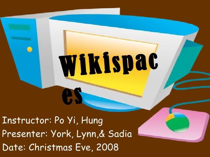 Instructor: Po Yi, Hung Presenter: York, Lynn,& Sadia Date: Christmas Eve, 2008   Wiki spaces